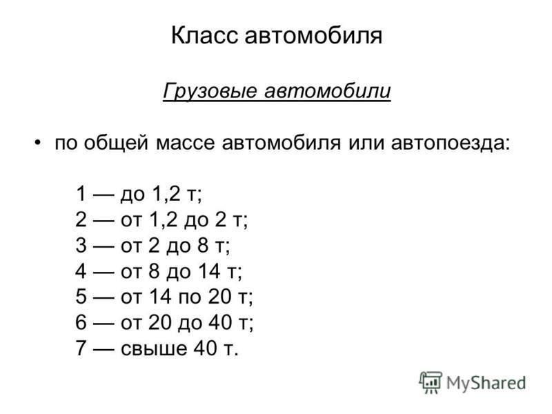 Класс автомобиля Грузовые автомобили по общей массе автомобиля или автопоезда: 1 до 1,2 т; 2 от 1,2 до 2 т; 3 от 2 до 8 т; 4 от 8 до 14 т; 5 от 14 по 20 т; 6 от 20 до 40 т; 7 свыше 40 т.