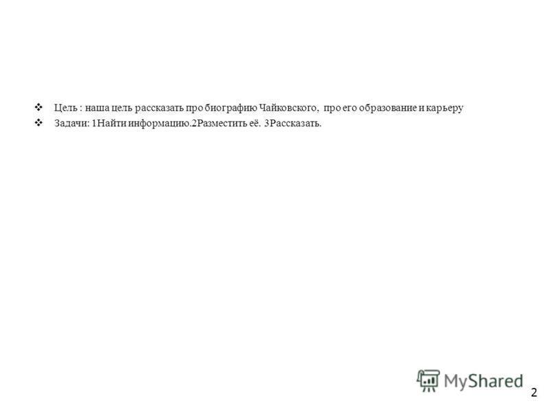 Цель : наша цель рассказать про биографию Чайковского, про его образование и карьеру Задачи: 1Найти информацию.2Разместить её. 3Рассказать. 2