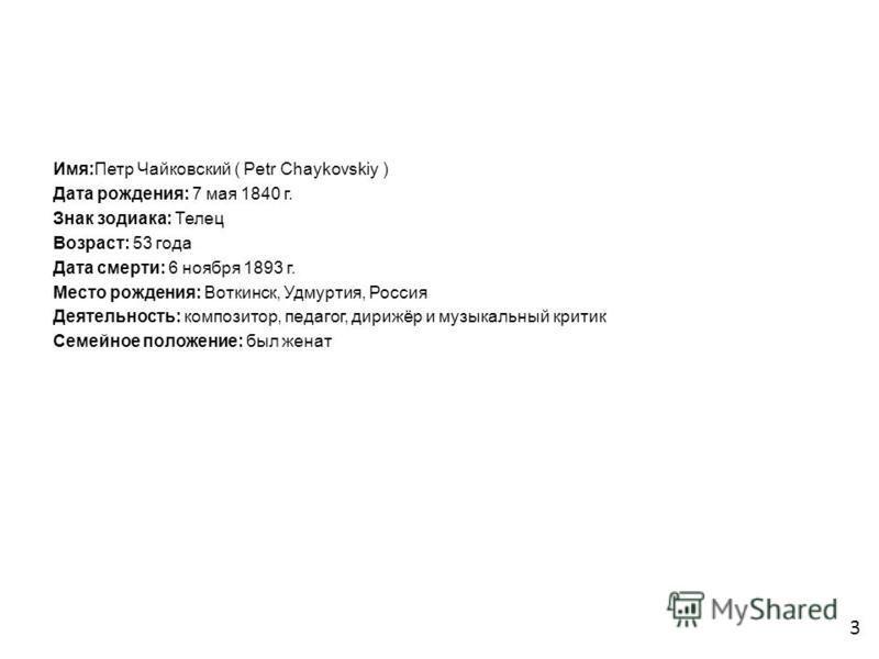 Имя:Петр Чайковский ( Petr Chaykovskiy ) Дата рождения: 7 мая 1840 г. Знак зодиака: Телец Возраст: 53 года Дата смерти: 6 ноября 1893 г. Место рождения: Воткинск, Удмуртия, Россия Деятельность: композитор, педагог, дирижёр и музыкальный критик Семейн