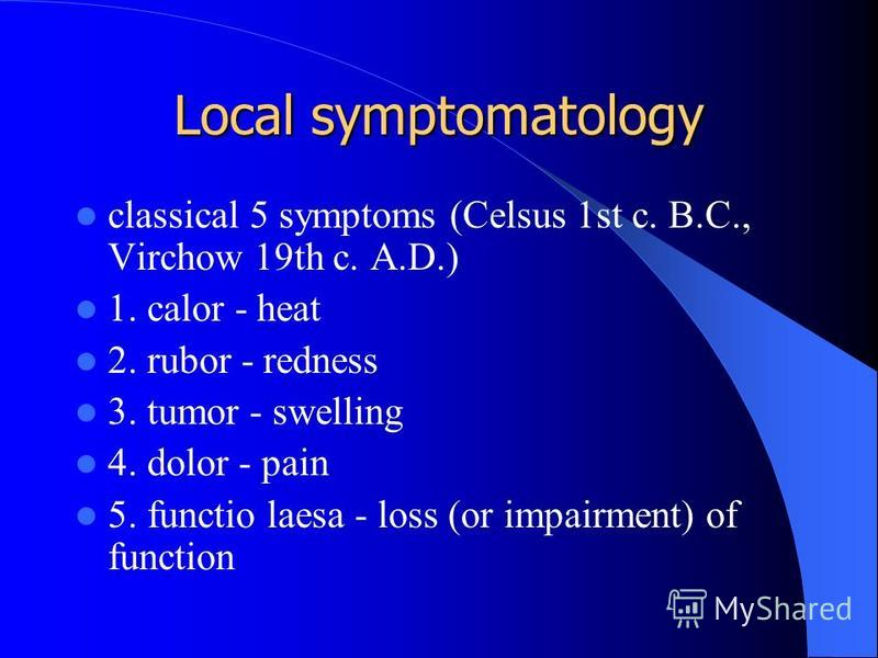 Local symptomatology classical 5 symptoms (Celsus 1st c. B.C., Virchow 19th c. A.D.) 1. calor - heat 2. rubor - redness 3. tumor - swelling 4. dolor - pain 5. functio laesa - loss (or impairment) of function