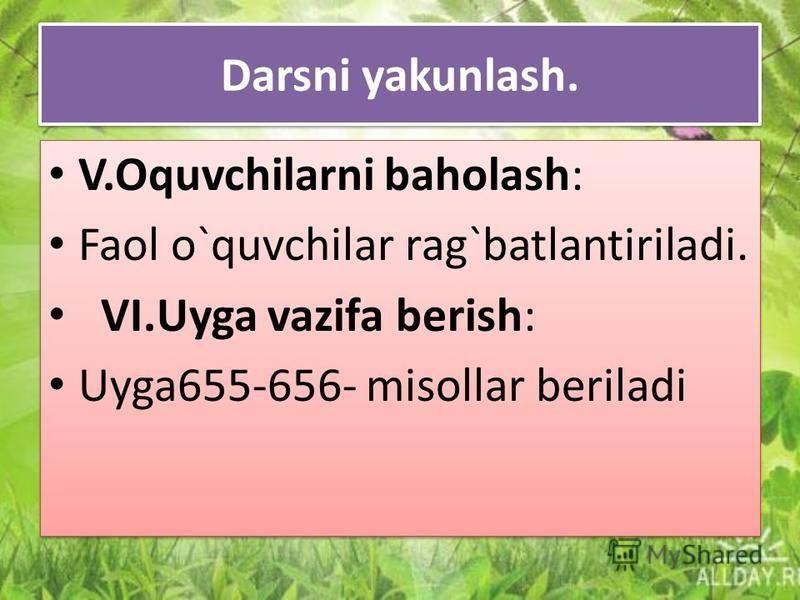Darsni yakunlash. V.Oquvchilarni baholash: Faol o`quvchilar rag`batlantiriladi. VI.Uyga vazifa berish: Uyga655-656- misollar beriladi V.Oquvchilarni baholash: Faol o`quvchilar rag`batlantiriladi. VI.Uyga vazifa berish: Uyga655-656- misollar beriladi