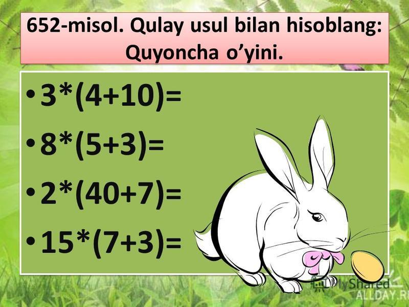 652-misol. Qulay usul bilan hisoblang: Quyoncha oyini. 3*(4+10)= 8*(5+3)= 2*(40+7)= 15*(7+3)= 3*(4+10)= 8*(5+3)= 2*(40+7)= 15*(7+3)=