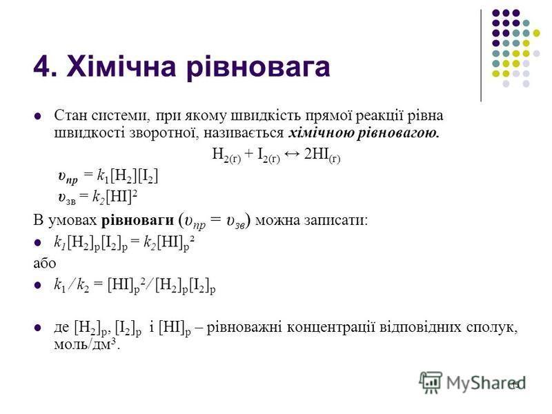 4. Хімічна рівновага Стан системи, при якому швидкість прямої реакції рівна швидкості зворотної, називається хімічною рівновагою. H 2 (г) + I 2 (г) 2HI (г) υ пр = k 1 [H 2 ][I 2 ] υ зв = k 2 [HІ] 2 В умовах рівноваги (υ пр = υ зв ) можна записати: k
