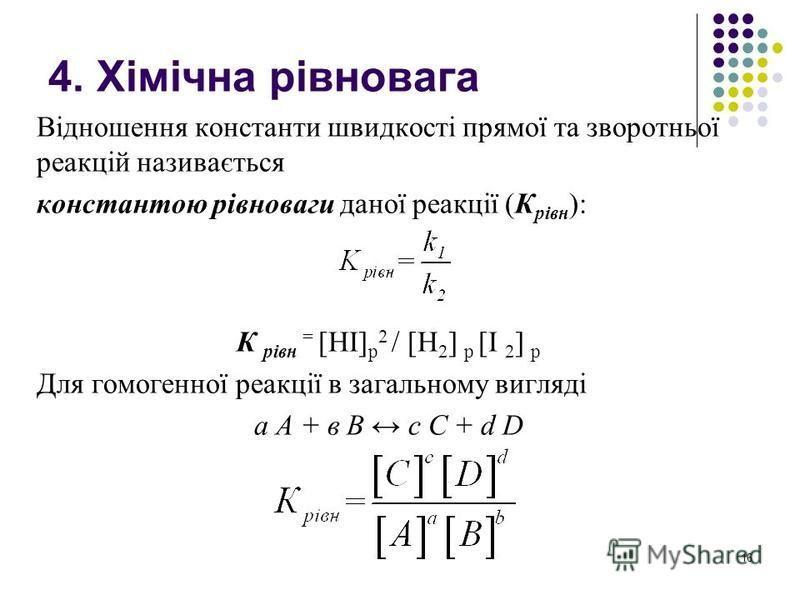 4. Хімічна рівновага Відношення константи швидкості прямої та зворотньої реакцій називається константою рівноваги даної реакції (К рівн ): К рівн = [HI] p 2 / [H 2 ] p [I 2 ] p Для гомогенної реакції в загальному вигляді а А + в В с С + d D 16