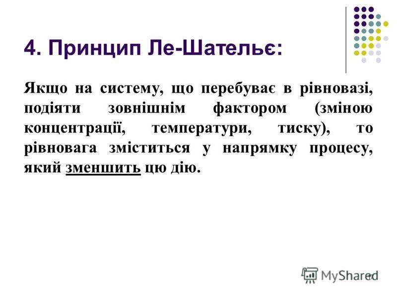 4. Принцип Ле-Шательє: Якщо на систему, що перебуває в рівновазі, подіяти зовнішнім фактором (зміною концентрації, температури, тиску), то рівновага зміститься у напрямку процесу, який зменшить цю дію. 17