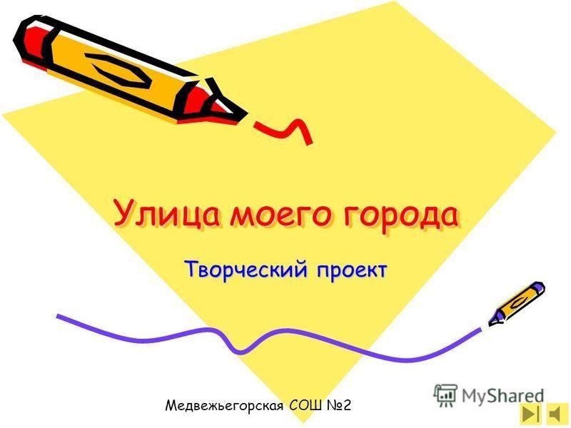 Улица моего города Творческий проект Медвежьегорская СОШ 2