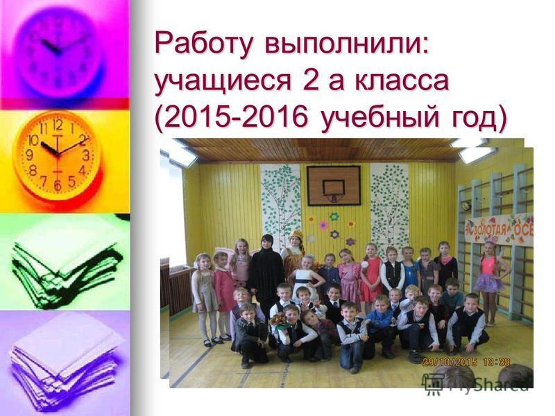 Работу выполнили: учащиеся 2 а класса (2015-2016 учебный год)