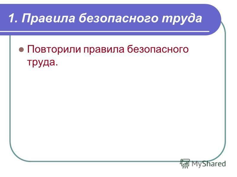 1. Правила безопасного труда Повторили правила безопасного труда.