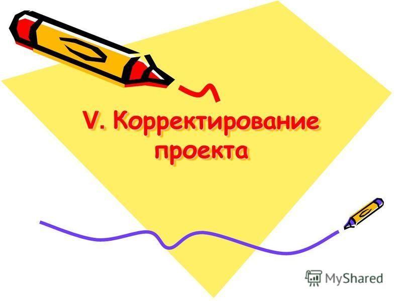 V. Корректирование проекта