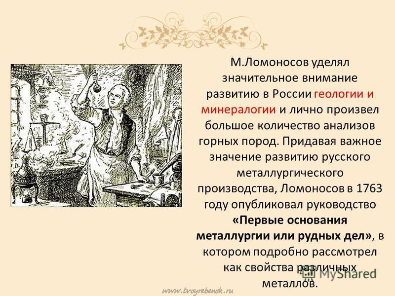 М.Ломоносов уделял значительное внимание развитию в России геологии и минералогии и лично произвел большое количество анализов горных пород. Придавая важное значение развитию русского металлургического производства, Ломоносов в 1763 году опубликовал