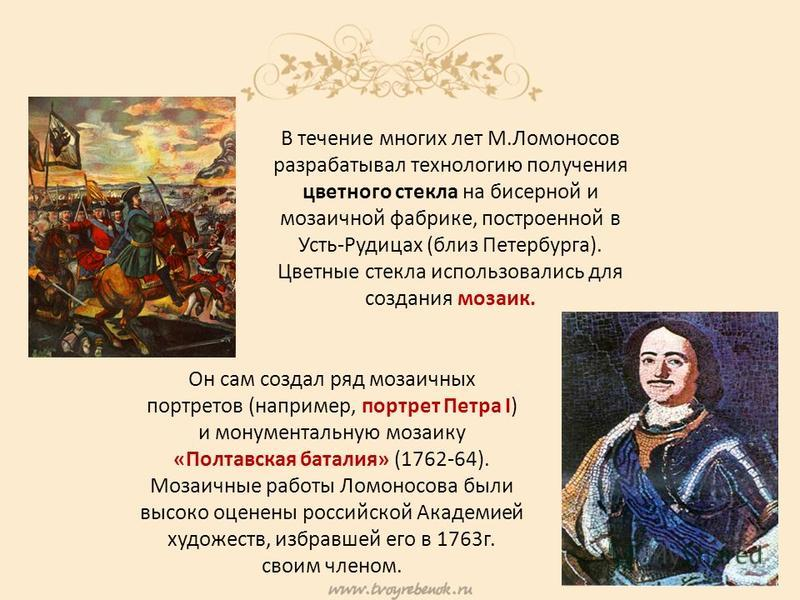 Он сам создал ряд мозаичных портретов (например, портрет Петра I) и монументальную мозаику «Полтавская баталия» (1762-64). Мозаичные работы Ломоносова были высоко оценены российской Академией художеств, избравшей его в 1763 г. своим членом. В течение