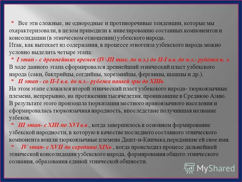 * Все эти сложные, не однородные и противоречивые тенденции, которые мы охарактеризовали, в целом приводили к нивелированию составных компонентов и консолидации ( в этническом отношении ) узбекского народа. Итак, как вытекает из содержания, в процесс