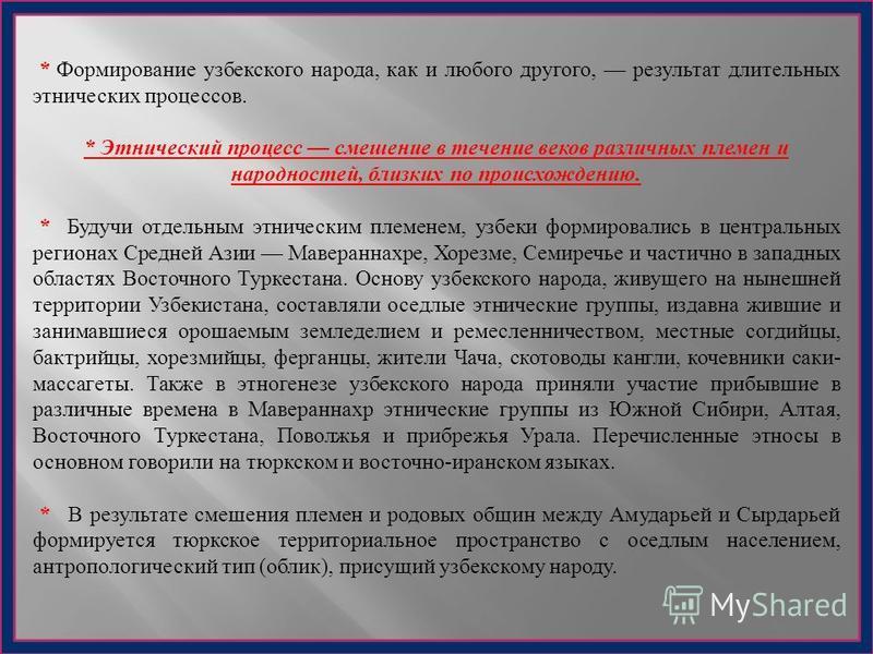 * Формирование узбекского народа, как и любого другого, результат длительных этнических процессов. * Этнический процесс смешение в течение веков различных племен и народностей, близких по происхождению. * Будучи отдельным этническим племенем, узбеки
