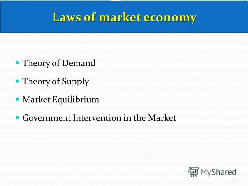 Theory of Demand Theory of Supply Market Equilibrium Government Intervention in the Market Laws of market economy 1