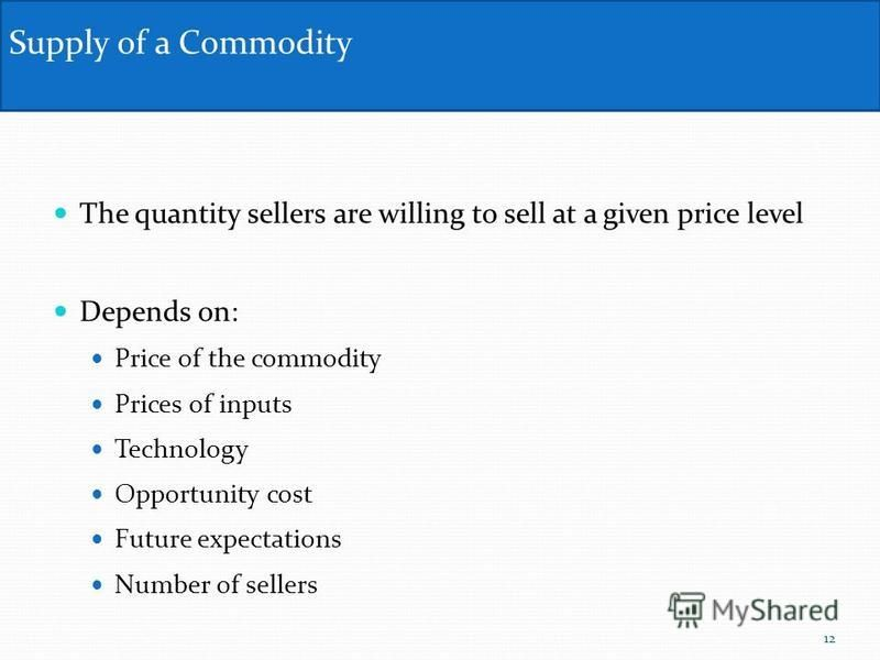 The quantity sellers are willing to sell at a given price level Depends on: Price of the commodity Prices of inputs Technology Opportunity cost Future expectations Number of sellers Supply of a Commodity 12