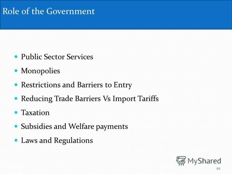 Public Sector Services Monopolies Restrictions and Barriers to Entry Reducing Trade Barriers Vs Import Tariffs Taxation Subsidies and Welfare payments Laws and Regulations Role of the Government 20