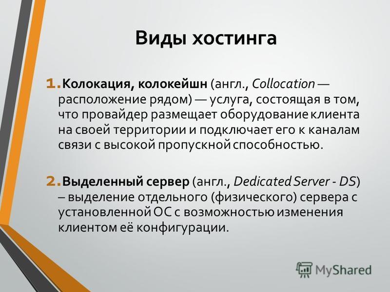 Виды хостинга 1. Колокация, колокейшн (англ., Collocation расположение рядом) услуга, состоящая в том, что провайдер размещает оборудование клиента на своей территории и подключает его к каналам связи с высокой пропускной способностью. 2. Выделенный