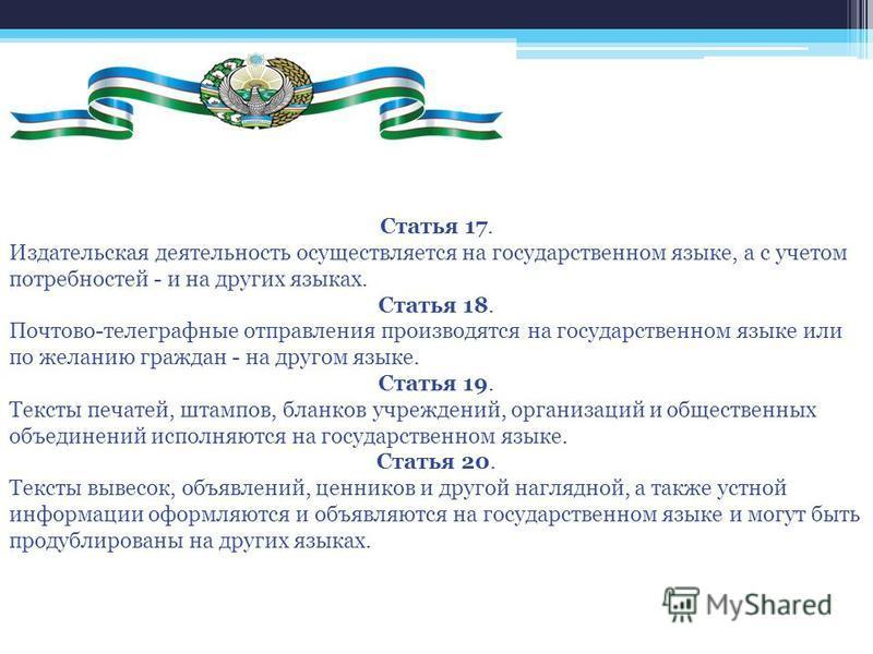 Статья 17. Издательская деятельность осуществляется на государственном языке, а с учетом потребностей - и на других языках. Статья 18. Почтово-телеграфные отправления производятся на государственном языке или по желанию граждан - на другом языке. Ста