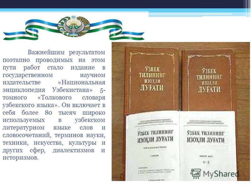 Важнейшим результатом поэтапно проводимых на этом пути работ стало издание в государственном научном издательстве «Национальная энциклопедия Узбекистана» 5- томного «Толкового словаря узбекского языка». Он включает в себя более 80 тысяч широко исполь