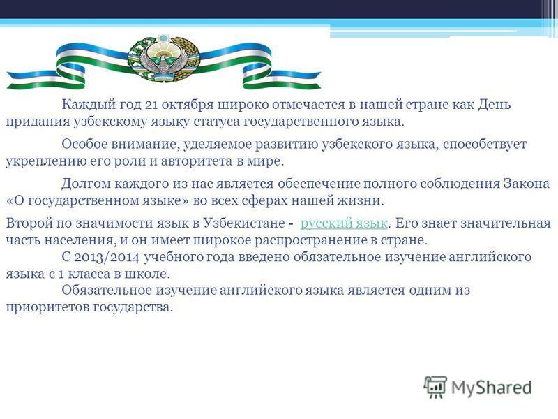 Каждый год 21 октября широко отмечается в нашей стране как День придания узбекскому языку статуса государственного языка. Особое внимание, уделяемое развитию узбекского языка, способствует укреплению его роли и авторитета в мире. Долгом каждого из на