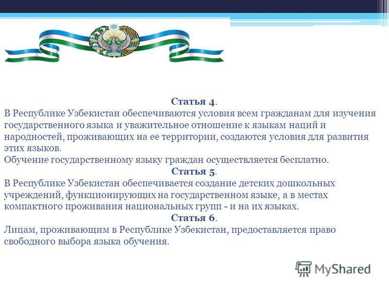 Статья 4. В Республике Узбекистан обеспечиваются условия всем гражданам для изучения государственного языка и уважительное отношение к языкам наций и народностей, проживающих на ее территории, создаются условия для развития этих языков. Обучение госу