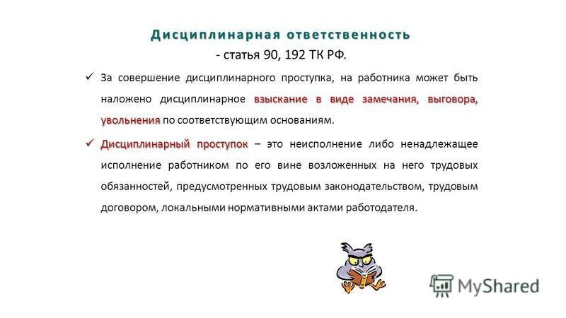 Дисциплинарная ответственность - статья 90, 192 ТК РФ. взыскание в виде замечания, выговора, увольнения За совершение дисциплинарного проступка, на работника может быть наложено дисциплинарное взыскание в виде замечания, выговора, увольнения по соотв
