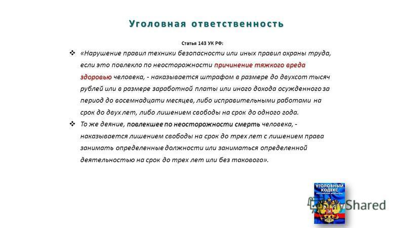 Уголовная ответственность Статья 143 УК РФ: причинение тяжкого вреда здоровью «Нарушение правил техники безопасности или иных правил охраны труда, если это повлекло по неосторожности причинение тяжкого вреда здоровью человека, - наказывается штрафом