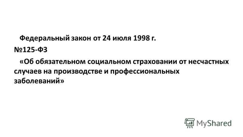 Федеральный закон от 24 июля 1998 г. 125-ФЗ «Об обязательном социальном страховании от несчастных случаев на производстве и профессиональных заболеваний»