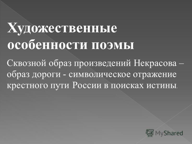Художественные особенности поэмы Сквозной образ произведений Некрасова – образ дороги - символическое отражение крестного пути России в поисках истины.