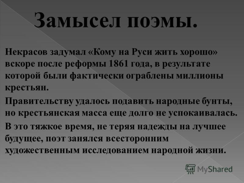 Замысел поэмы. Некрасов задумал «Кому на Руси жить хорошо» вскоре после реформы 1861 года, в результате которой были фактически ограблены миллионы крестьян. Правительству удалось подавить народные бунты, но крестьянская масса еще долго не успокаивала