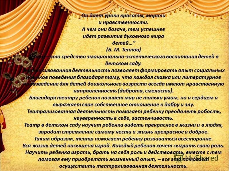 Он дает уроки красоты, морали и нравственности. А чем они богаче, тем успешнее идет развитие духовного мира детей… (Б. М. Теплов) Театр – это средство эмоционально-эстетического воспитания детей в детском саду. Театрализованная деятельность позволяет