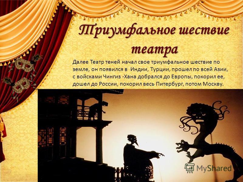 Триумфальное шествие театра Далее Театр теней начал свое триумфальное шествие по земле, он появился в Индии, Турции, прошел по всей Азии, с войсками Чингиз -Хана добрался до Европы, покорил ее, дошел до России, покорил весь Питербург, потом Москву.