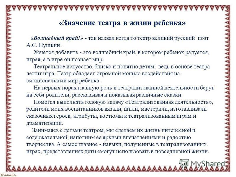 «Значение театра в жизни ребенка» «Волшебный край!» - так назвал когда то театр великий русский поэт А.С. Пушкин. Хочется добавить - это волшебный край, в котором ребенок радуется, играя, а в игре он познает мир. Театральное искусство, близко и понят
