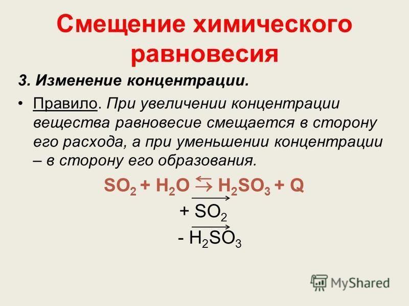 Смещение химического равновесия 3. Изменение концентрации. Правило. При увеличении концентрации вещества равновесие смещается в сторону его расхода, а при уменьшении концентрации – в сторону его образования. SO 2 + Н 2 О Н 2 SО 3 + Q + SO 2 - Н 2 SО