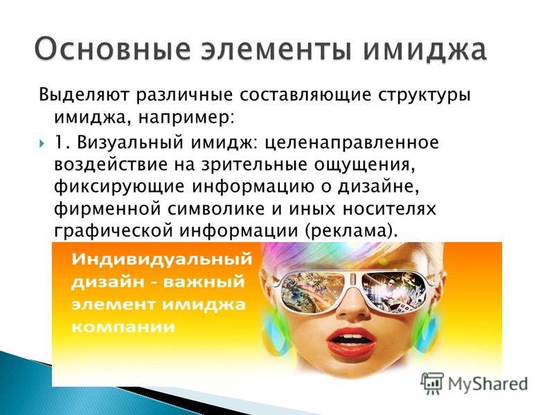 Выделяют различные составляющие структуры имиджа, например: 1. Визуальный имидж: целенаправленное воздействие на зрительные ощущения, фиксирующие информацию о дизайне, фирменной символике и иных носителях графической информации (реклама).