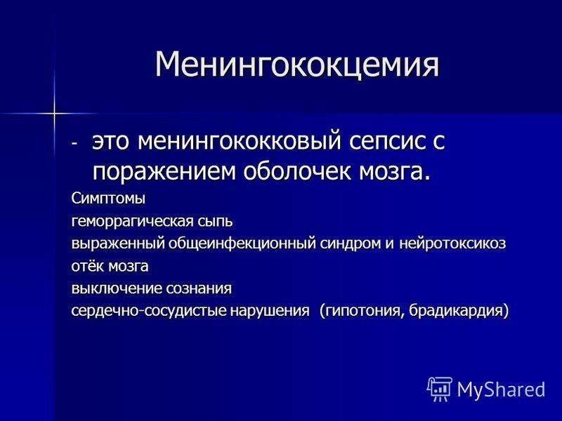 Менингококцемия - это менингококковый сепсис с поражением оболочек мозга. Симптомы геморрагическая сыпь выраженный общеинфекционный синдром и нейротоксикоз отёк мозга выключение сознания сердечно-сосудистые нарушения (гипотония, брадикардия)