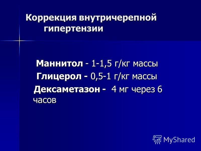Коррекция внутричерепной гипертензии Маннитол - 1-1,5 г/кг массы Маннитол - 1-1,5 г/кг массы Глицерол - 0,5-1 г/кг массы Глицерол - 0,5-1 г/кг массы Дексаметазон - 4 мг через 6 часов Дексаметазон - 4 мг через 6 часов