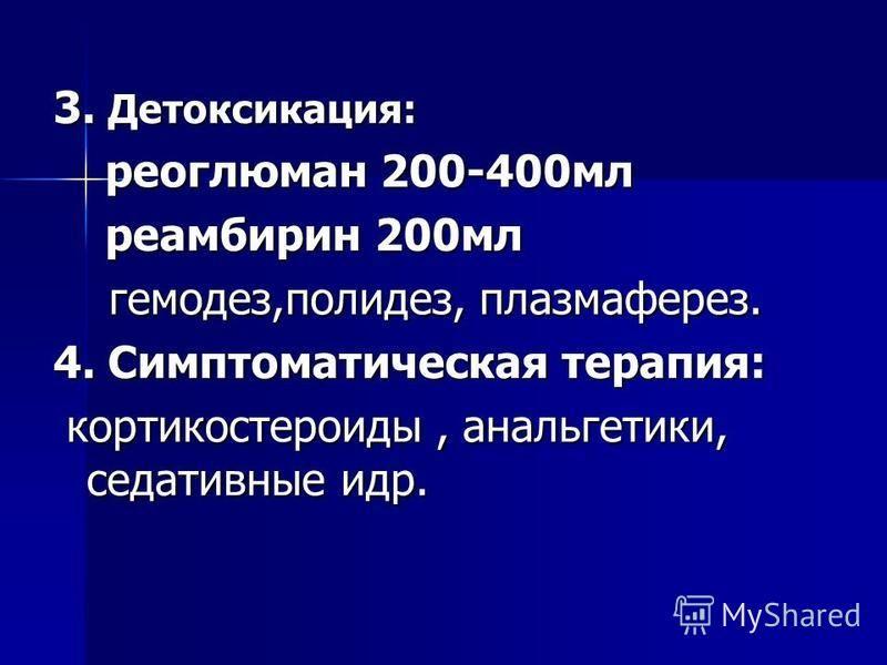3. Детоксикация: реоглюман 200-400 мл реоглюман 200-400 мл реамбирин 200 мл реамбирин 200 мл гемодез,полидез, плазмаферез. гемодез,полидез, плазмаферез. 4. Симптоматическая терапия: кортикостероиды, анальгетики, седативные идр. кортикостероиды, аналь