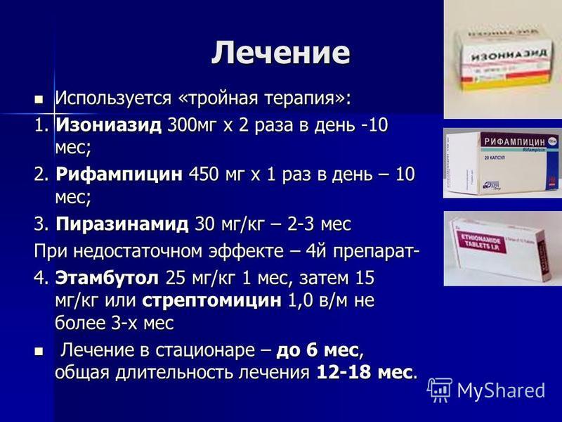 Лечение Используется «тройная терапия»: Используется «тройная терапия»: 1. Изониазид 300 мг х 2 раза в день -10 мес; 2. Рифампицин 450 мг х 1 раз в день – 10 мес; 3. Пиразинамид 30 мг/кг – 2-3 мес При недостаточном эффекте – 4 й препарат- 4. Этамбуто