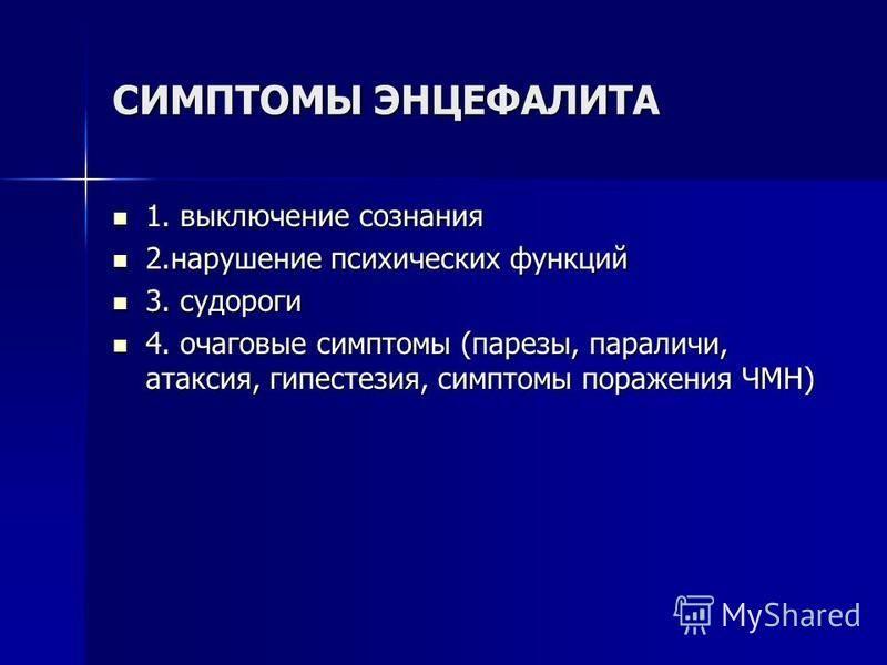СИМПТОМЫ ЭНЦЕФАЛИТА 1. выключение сознания 1. выключение сознания 2. нарушение психических функций 2. нарушение психических функций 3. судороги 3. судороги 4. очаговые симптомы (парезы, параличи, атаксия, гипестезия, симптомы поражения ЧМН) 4. очагов