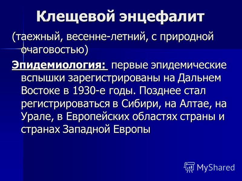 Клещевой энцефалит (таежный, весенне-летний, с природной очаговостью) Эпидемиология: первые эпидемические вспышки зарегистрированы на Дальнем Востоке в 1930-е годы. Позднее стал регистрироваться в Сибири, на Алтае, на Урале, в Европейских областях ст