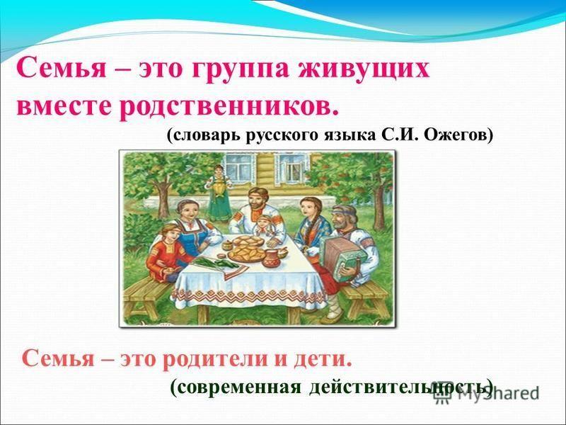 Семья – это группа живущих вместе родственников. (словарь русского языка С.И. Ожегов) Семья – это родители и дети. (современная действительность)