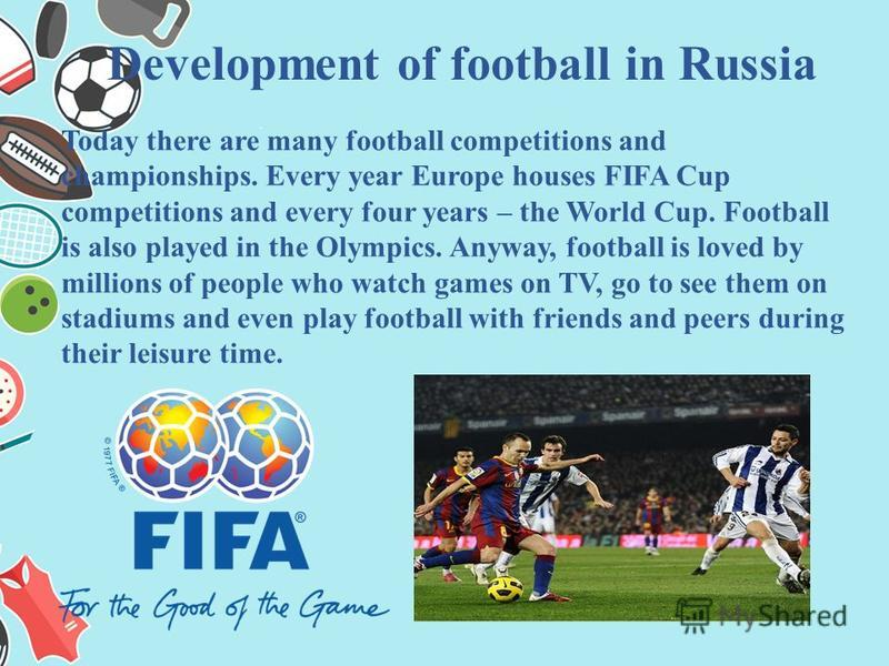 Development of football in Russia Today there are many football competitions and championships. Every year Europe houses FIFA Cup competitions and every four years – the World Cup. Football is also played in the Olympics. Anyway, football is loved by