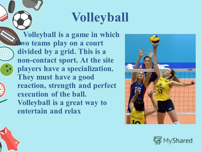 Volleyball is a game in which two teams play on a court divided by a grid. This is a non-contact sport. At the site players have a specialization. They must have a good reaction, strength and perfect execution of the ball. Volleyball is a great way t
