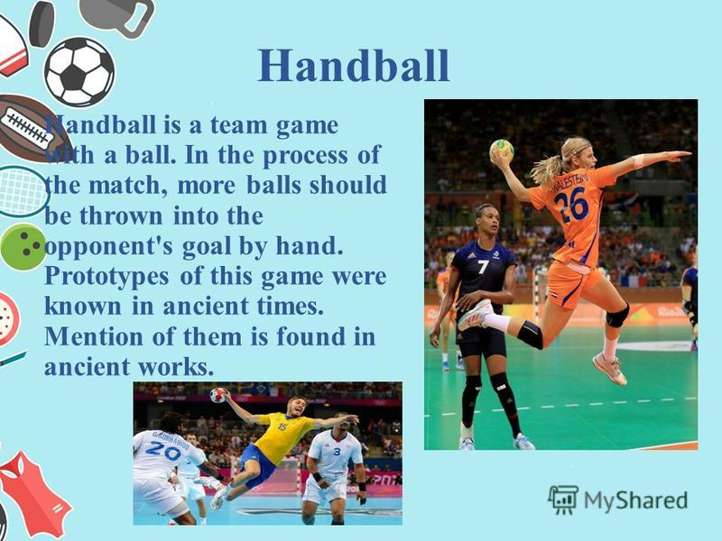Handball is a team game with a ball. In the process of the match, more balls should be thrown into the opponent's goal by hand. Prototypes of this game were known in ancient times. Mention of them is found in ancient works. Handball