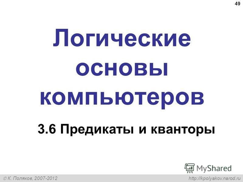 К. Поляков, 2007-2012 http://kpolyakov.narod.ru 49 Логические основы компьютеров 3.6 Предикаты и кванторы
