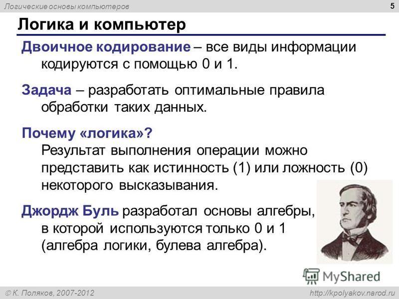 Логические основы компьютеров К. Поляков, 2007-2012 http://kpolyakov.narod.ru 5 Логика и компьютер Двоичное кодирование – все виды информации кодируются с помощью 0 и 1. Задача – разработать оптимальные правила обработки таких данных. Почему «логика»