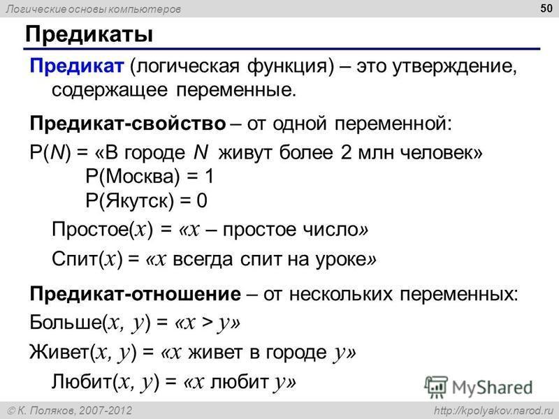 Логические основы компьютеров К. Поляков, 2007-2012 http://kpolyakov.narod.ru Предикаты 50 Предикат (логическая функция) – это утверждение, содержащее переменные. Предикат-свойство – от одной переменной: P(N) = «В городе N живут более 2 млн человек»