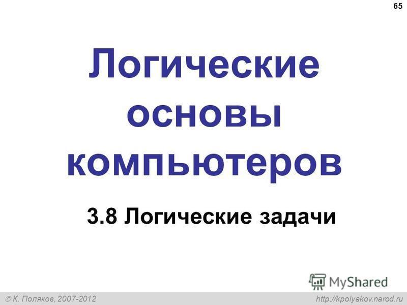 К. Поляков, 2007-2012 http://kpolyakov.narod.ru 65 Логические основы компьютеров 3.8 Логические задачи