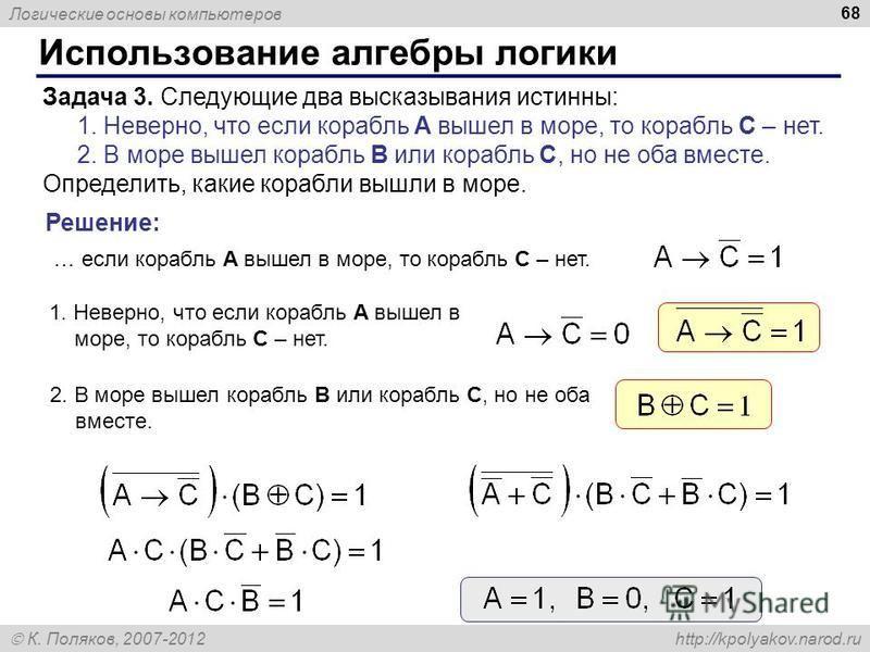 Логические основы компьютеров К. Поляков, 2007-2012 http://kpolyakov.narod.ru Использование алгебры логики 68 Задача 3. Следующие два высказывания истинны: 1. Неверно, что если корабль A вышел в море, то корабль C – нет. 2. В море вышел корабль B или